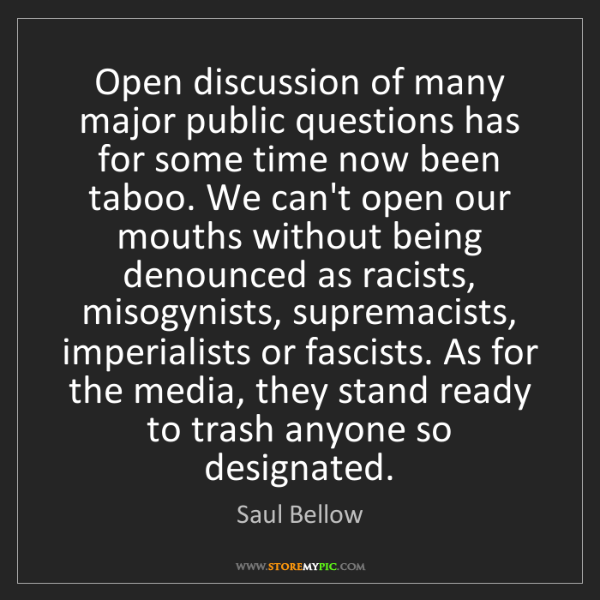 Saul Bellow: Open discussion of many major public questions has for...