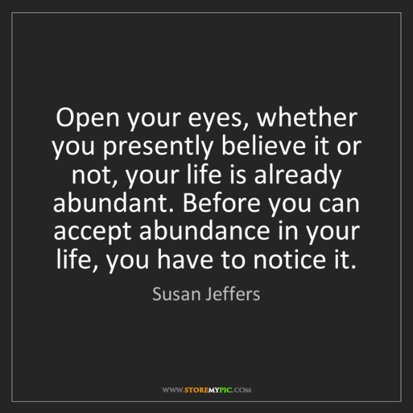 Susan Jeffers: Open your eyes, whether you presently believe it or not,...