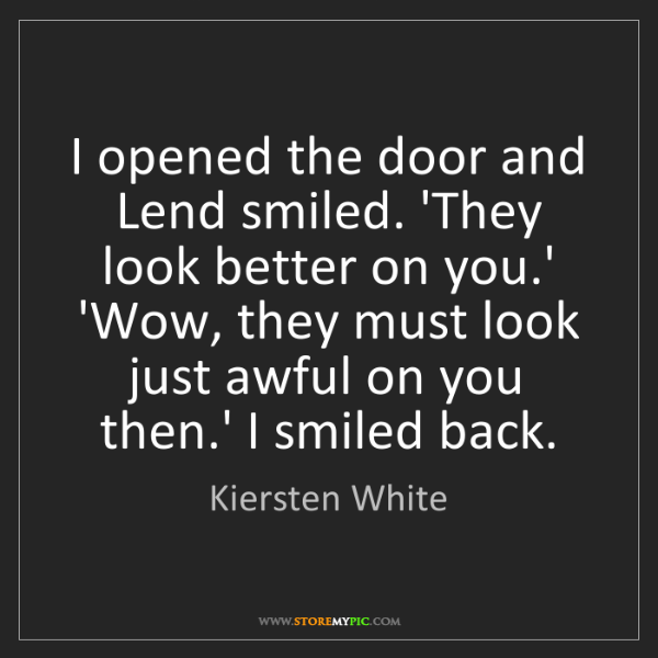 Kiersten White: I opened the door and Lend smiled. 'They look better...