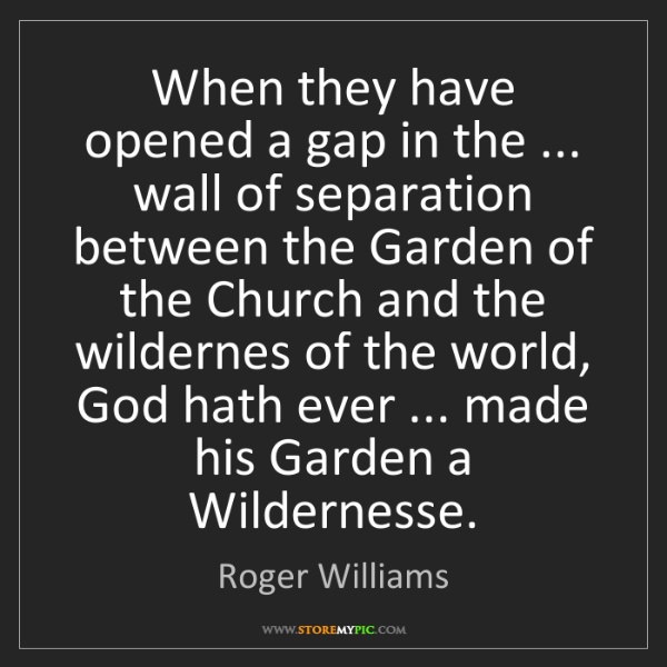 Roger Williams: When they have opened a gap in the ... wall of separation...