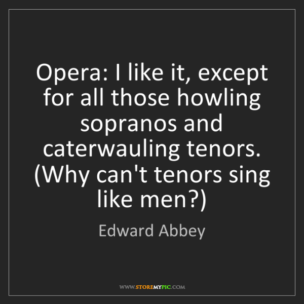 Edward Abbey: Opera: I like it, except for all those howling sopranos...