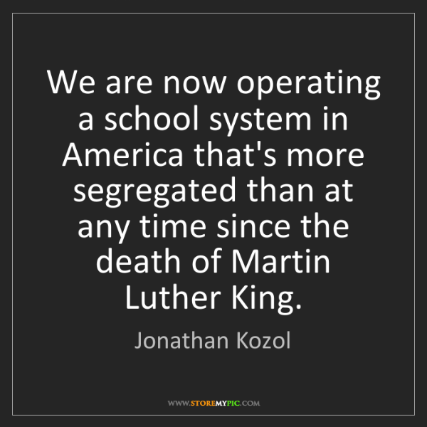 Jonathan Kozol: We are now operating a school system in America that's...