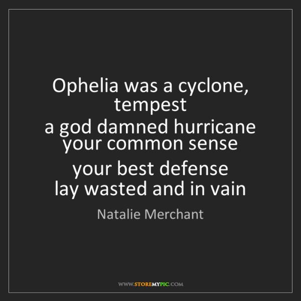 Natalie Merchant: Ophelia was a cyclone, tempest   a god damned hurricane...