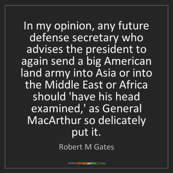 Robert M Gates: In my opinion, any future defense secretary who advises...