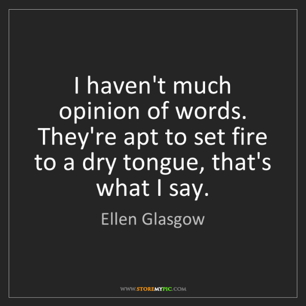 Ellen Glasgow: I haven't much opinion of words. They're apt to set fire...
