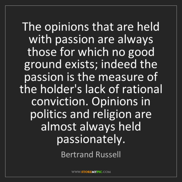 Bertrand Russell: The opinions that are held with passion are always those...