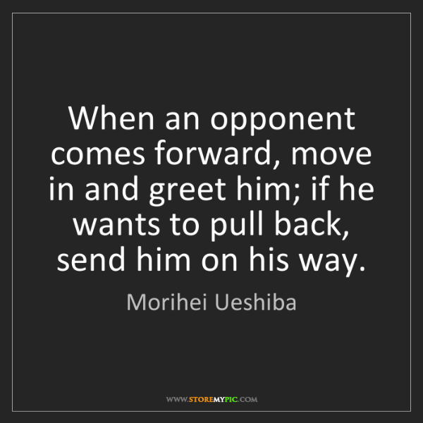 Morihei Ueshiba: When an opponent comes forward, move in and greet him;...
