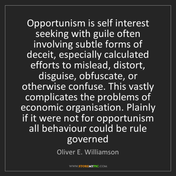 Oliver E. Williamson: Opportunism is self interest seeking with guile often...