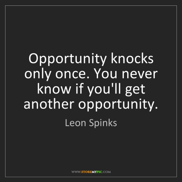 Leon Spinks: Opportunity knocks only once. You never know if you'll...