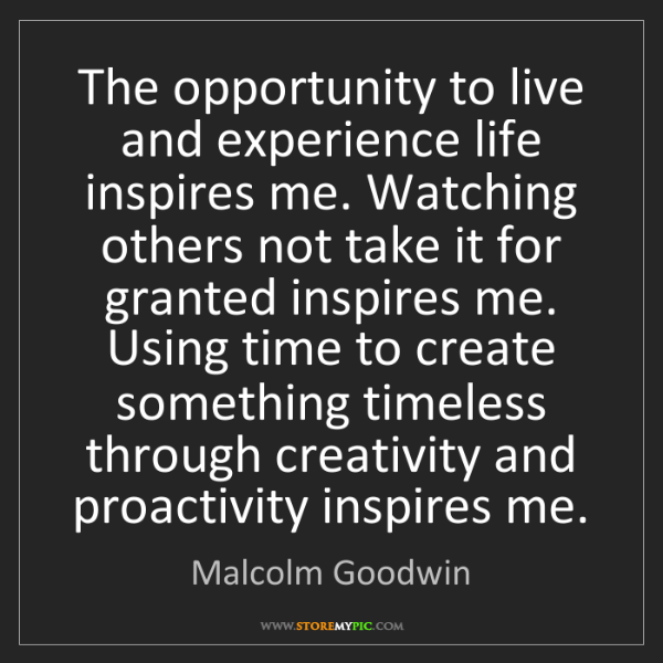 Malcolm Goodwin: The opportunity to live and experience life inspires...