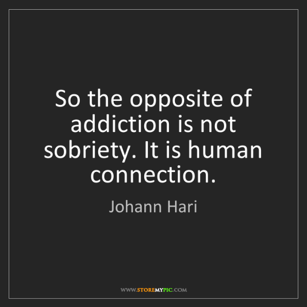 Johann Hari: So the opposite of addiction is not sobriety. It is human...