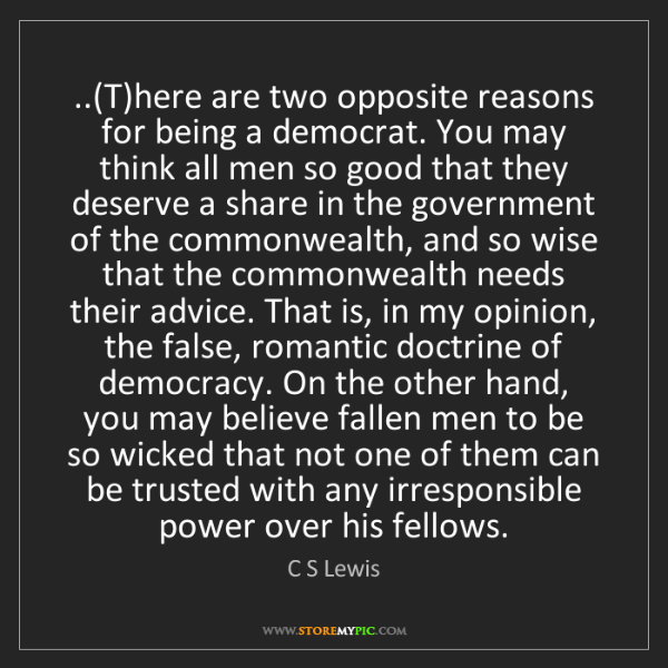 C S Lewis: ..(T)here are two opposite reasons for being a democrat....
