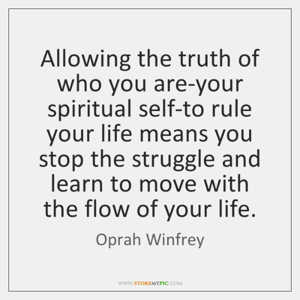 Allowing the truth of who you are-your spiritual self-to rule your life ...