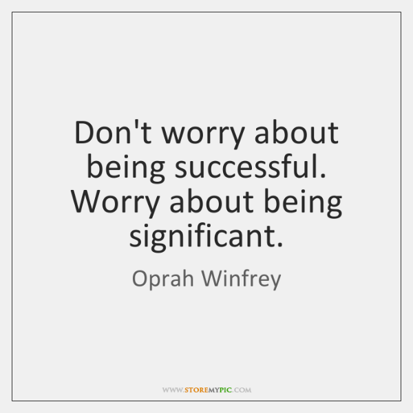 Don't worry about being successful. Worry about being significant.