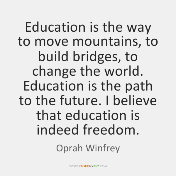 Education is the way to move mountains, to build bridges, to change ...