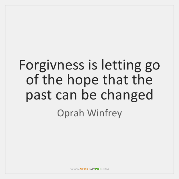 Forgivness is letting go of the hope that the past can be ...