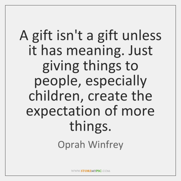 A gift isn't a gift unless it has meaning. Just giving things ...