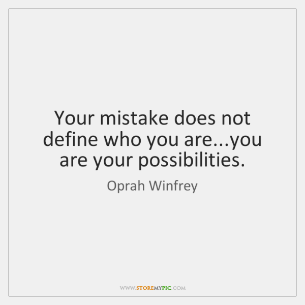 Your mistake does not define who you are...you are your possibilities.
