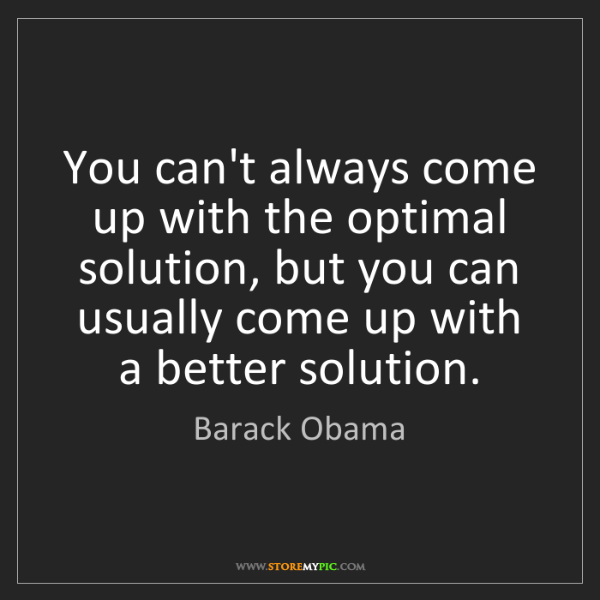 Barack Obama: You can't always come up with the optimal solution, but...