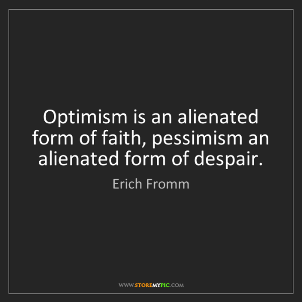 Erich Fromm: Optimism is an alienated form of faith, pessimism an...