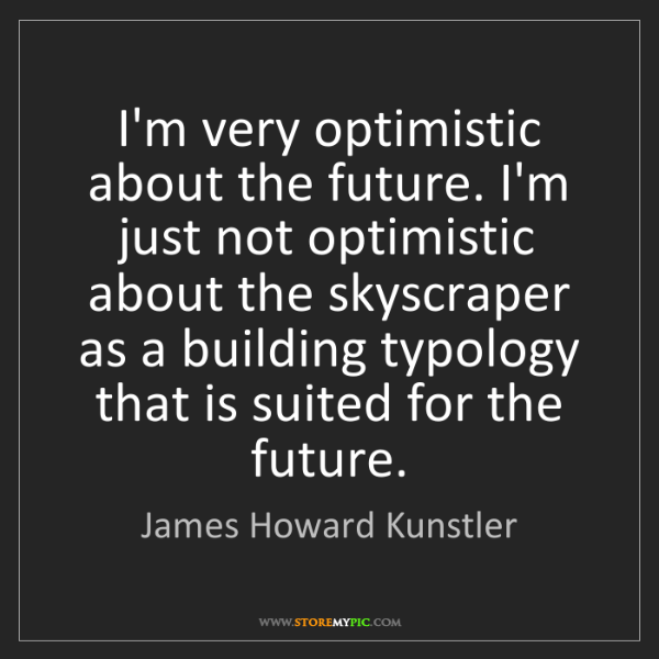 James Howard Kunstler: I'm very optimistic about the future. I'm just not optimistic...