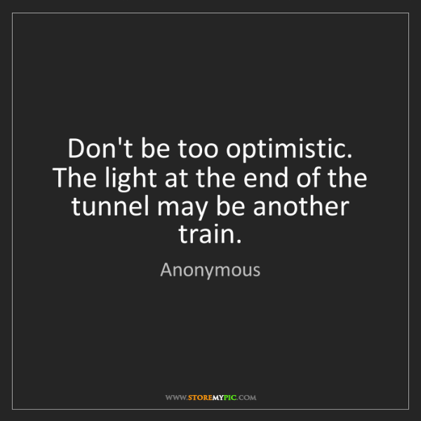 Anonymous: Don't be too optimistic. The light at the end of the...