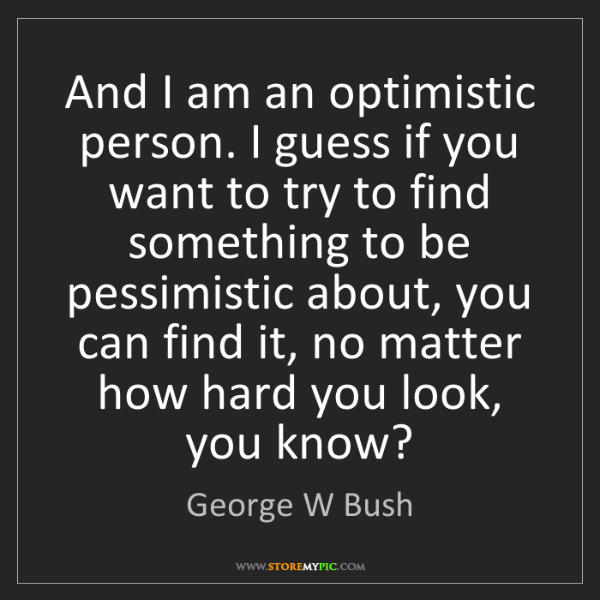 George W Bush: And I am an optimistic person. I guess if you want to...