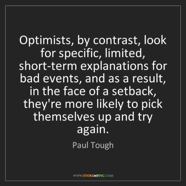 Paul Tough: Optimists, by contrast, look for specific, limited, short-term...