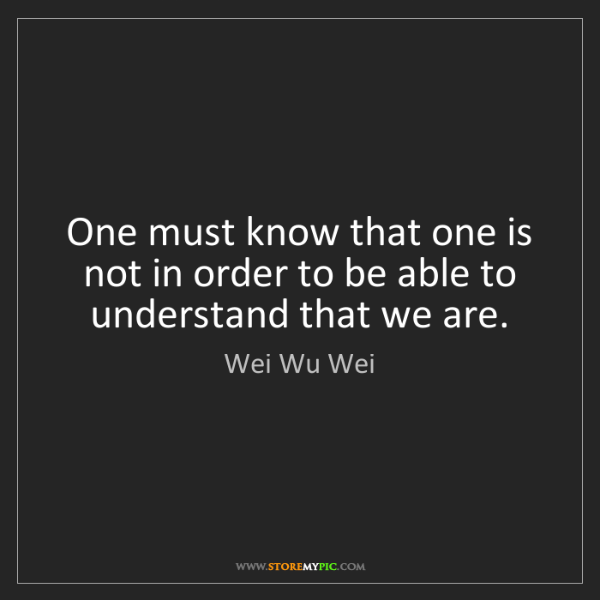 Wei Wu Wei: One must know that one is not in order to be able to...