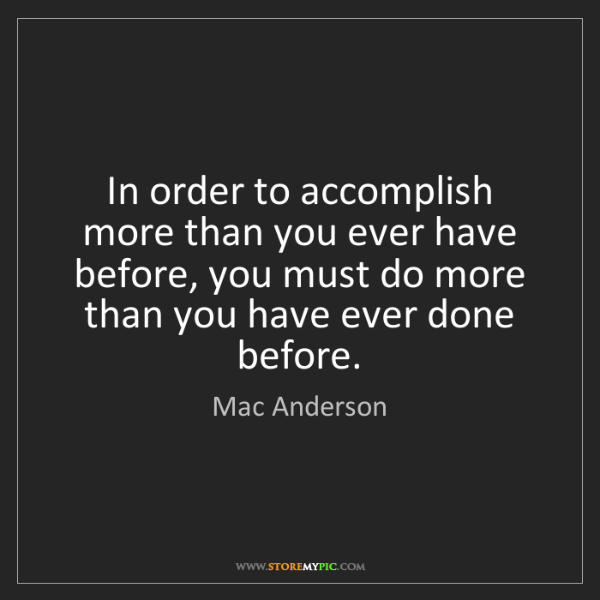Mac Anderson: In order to accomplish more than you ever have before,...
