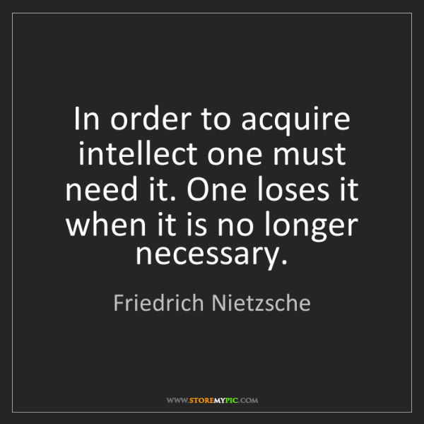 Friedrich Nietzsche: In order to acquire intellect one must need it. One loses...