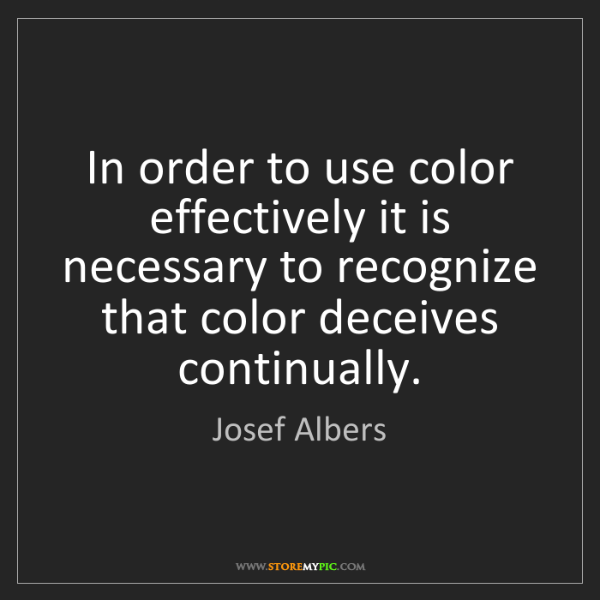 Josef Albers: In order to use color effectively it is necessary to...