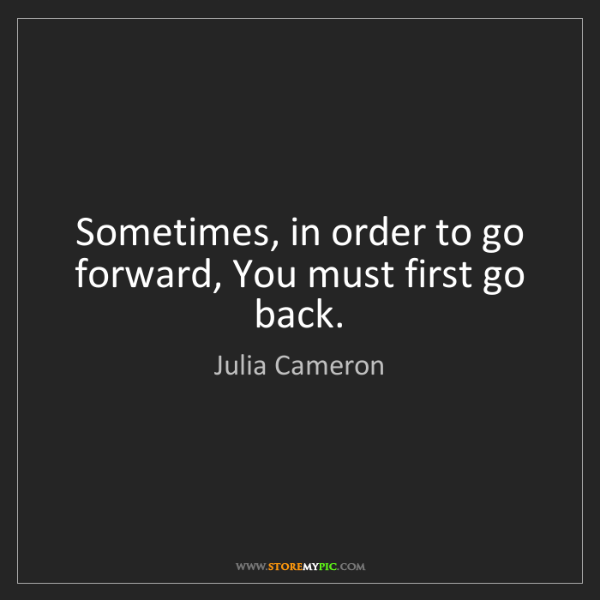 Julia Cameron: Sometimes, in order to go forward, You must first go...