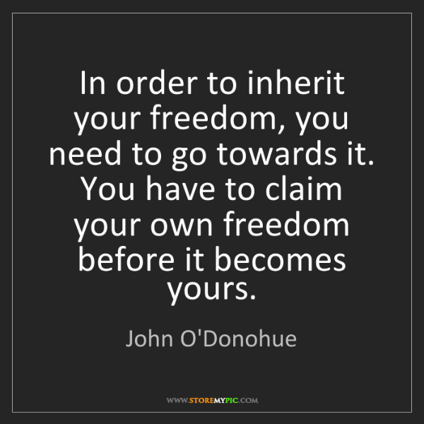 John O'Donohue: In order to inherit your freedom, you need to go towards...