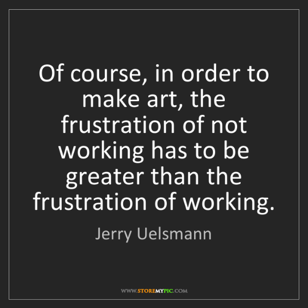 Jerry Uelsmann: Of course, in order to make art, the frustration of not...