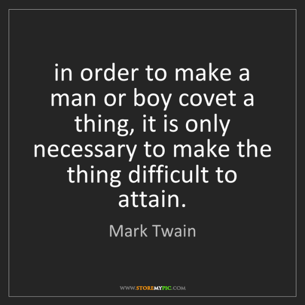 Mark Twain: in order to make a man or boy covet a thing, it is only...