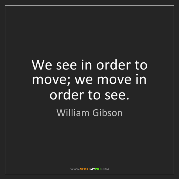 William Gibson: We see in order to move; we move in order to see.