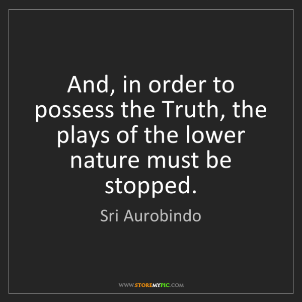 Sri Aurobindo: And, in order to possess the Truth, the plays of the...