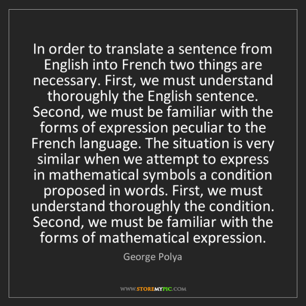 George Polya: In order to translate a sentence from English into French...