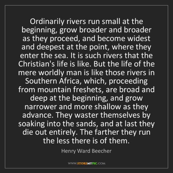 Henry Ward Beecher: Ordinarily rivers run small at the beginning, grow broader...