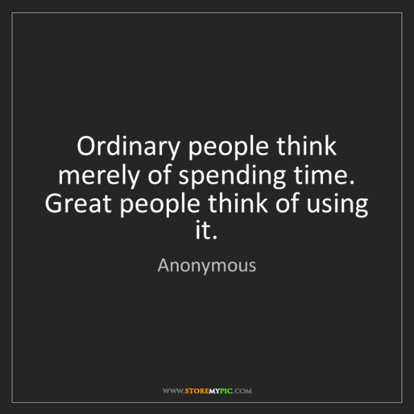 Anonymous: Ordinary people think merely of spending time. Great...