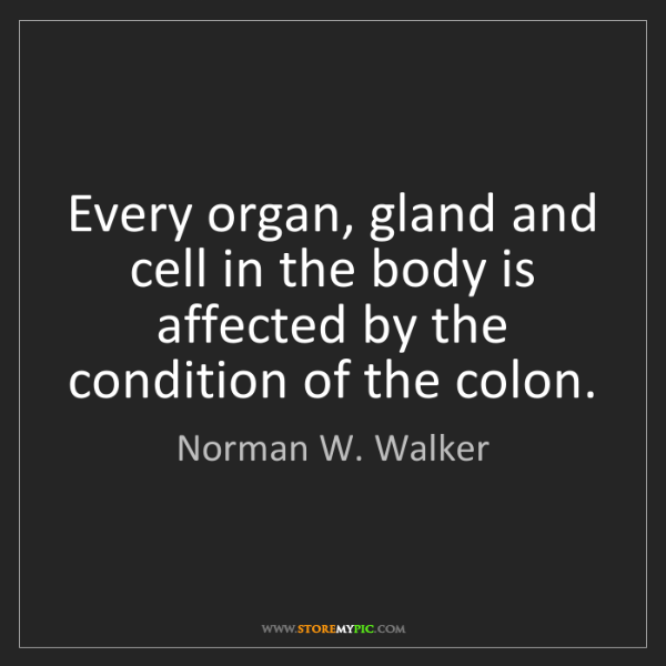 Norman W. Walker: Every organ, gland and cell in the body is affected by...