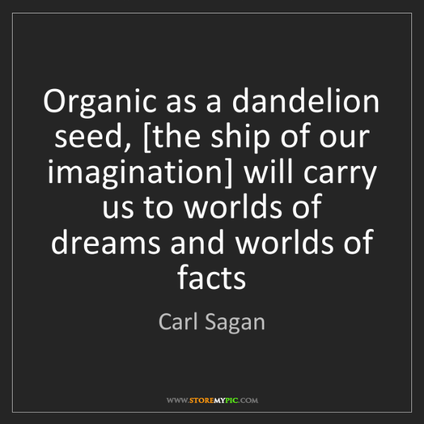 Carl Sagan: Organic as a dandelion seed, [the ship of our imagination]...