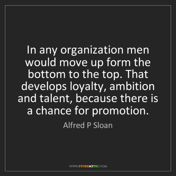 Alfred P Sloan: In any organization men would move up form the bottom...