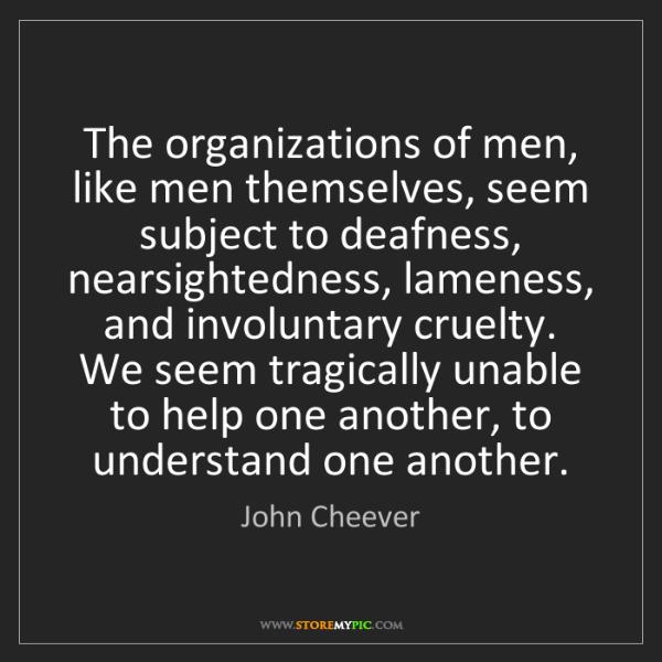 John Cheever: The organizations of men, like men themselves, seem subject...