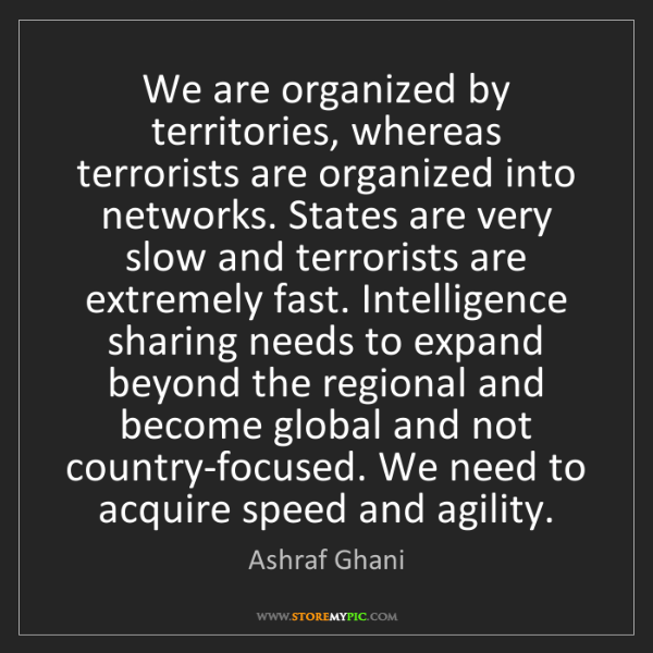 Ashraf Ghani: We are organized by territories, whereas terrorists are...