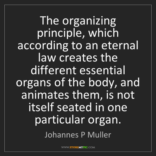 Johannes P Muller: The organizing principle, which according to an eternal...