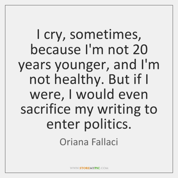 I cry, sometimes, because I'm not 20 years younger, and I'm not healthy. ...