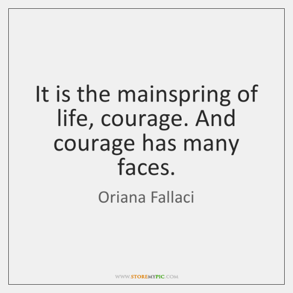 It is the mainspring of life, courage. And courage has many faces.