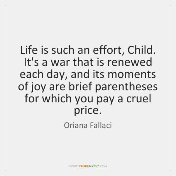 Life is such an effort, Child. It's a war that is renewed ...